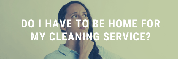 Do I have to be home for my cleaning service?​